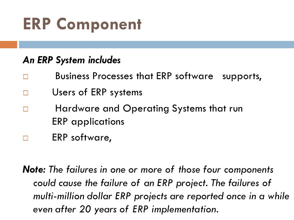 ERP Component An ERP System includes Business Processes that ERP software supports, Users of ERP systems Hardware and Operating Systems that run ERP a