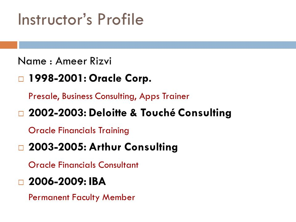 Instructors Profile Name : Ameer Rizvi 1998-2001: Oracle Corp. Presale, Business Consulting, Apps Trainer 2002-2003: Deloitte & Touché Consulting Orac