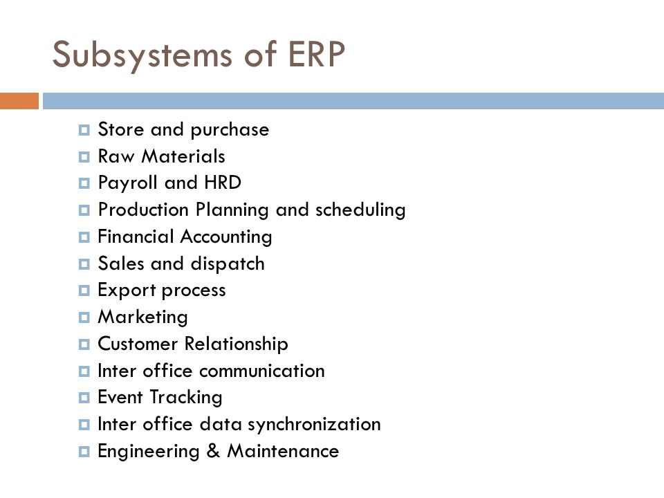 Subsystems of ERP Store and purchase Raw Materials Payroll and HRD Production Planning and scheduling Financial Accounting Sales and dispatch Export process Marketing Customer Relationship Inter office communication Event Tracking Inter office data synchronization Engineering & Maintenance