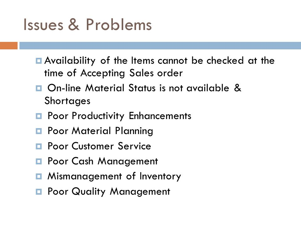 Issues & Problems Availability of the Items cannot be checked at the time of Accepting Sales order On-line Material Status is not available & Shortages Poor Productivity Enhancements Poor Material Planning Poor Customer Service Poor Cash Management Mismanagement of Inventory Poor Quality Management