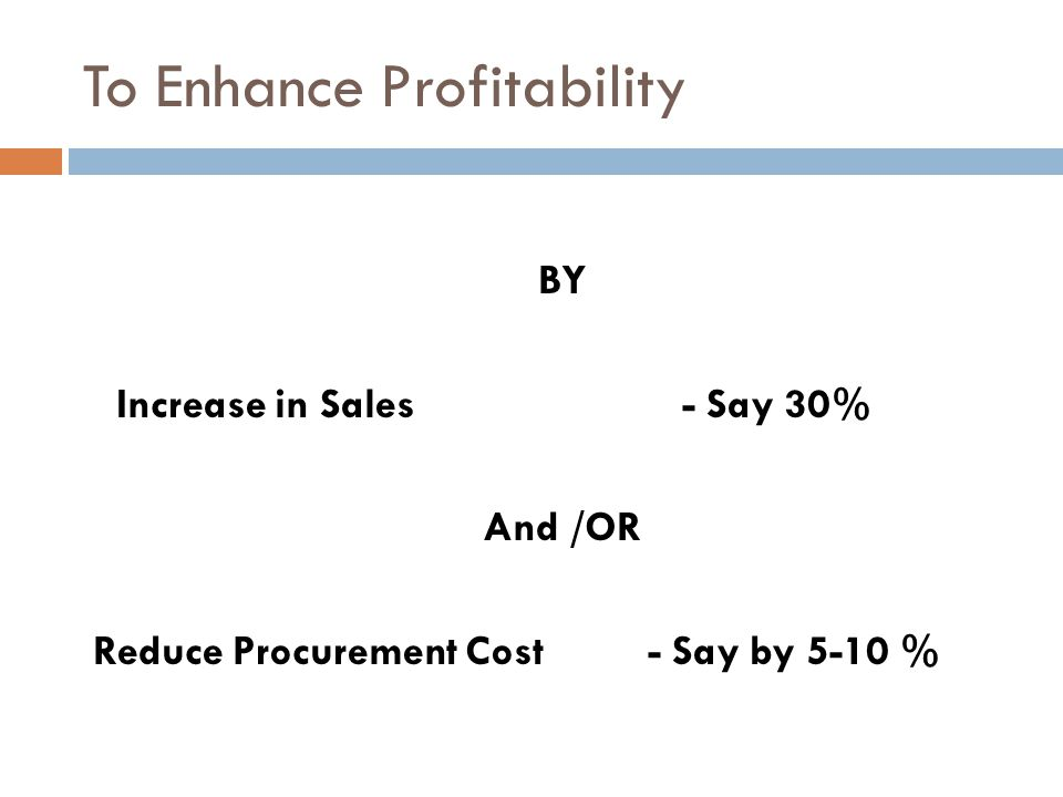 To Enhance Profitability BY Increase in Sales - Say 30% And /OR Reduce Procurement Cost - Say by 5-10 %
