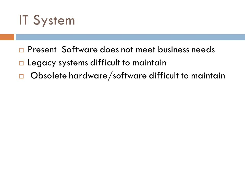IT System Present Software does not meet business needs Legacy systems difficult to maintain Obsolete hardware/software difficult to maintain