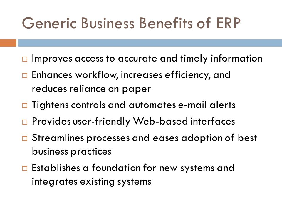 Generic Business Benefits of ERP Improves access to accurate and timely information Enhances workflow, increases efficiency, and reduces reliance on paper Tightens controls and automates e-mail alerts Provides user-friendly Web-based interfaces Streamlines processes and eases adoption of best business practices Establishes a foundation for new systems and integrates existing systems