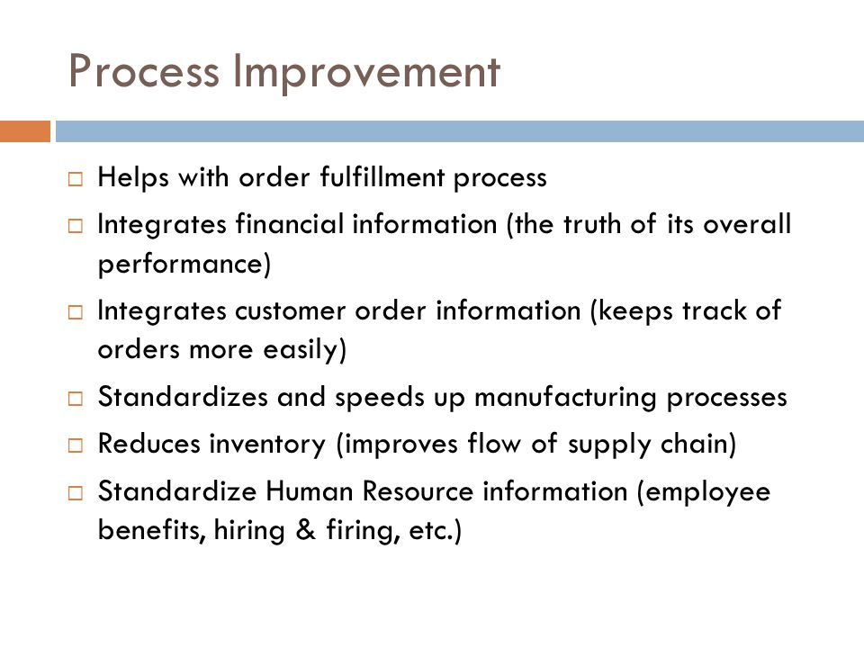 Process Improvement Helps with order fulfillment process Integrates financial information (the truth of its overall performance) Integrates customer o
