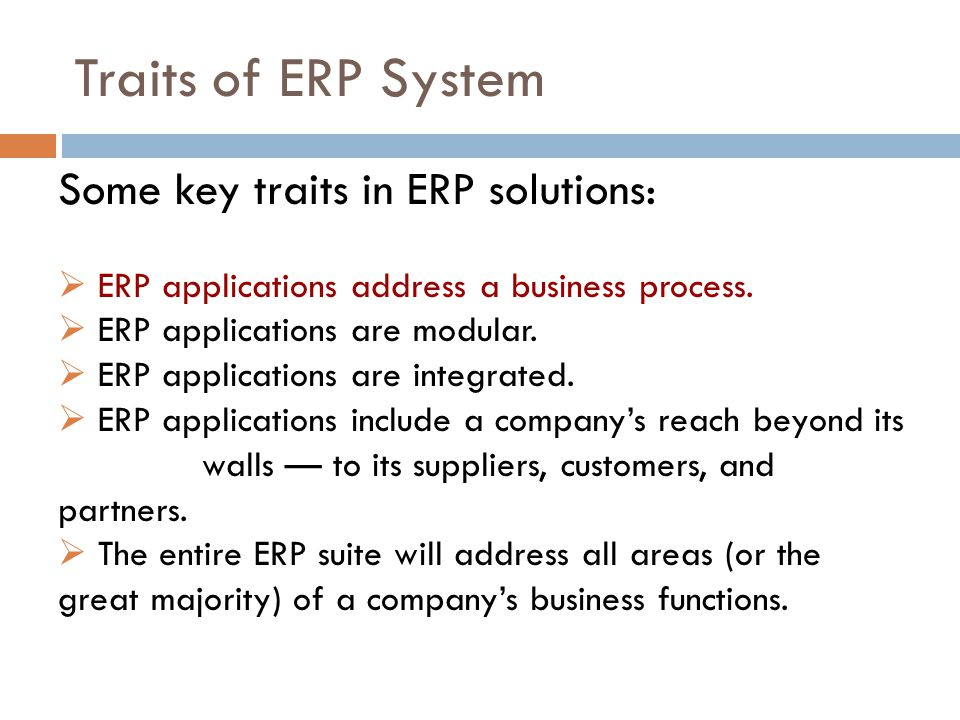 Traits of ERP System Some key traits in ERP solutions: ERP applications address a business process. ERP applications are modular. ERP applications are