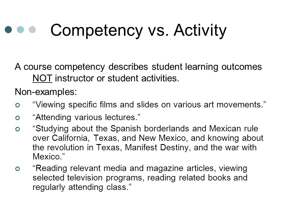 Competency vs. Activity A course competency describes student learning outcomes NOT instructor or student activities. Non-examples: Viewing specific f