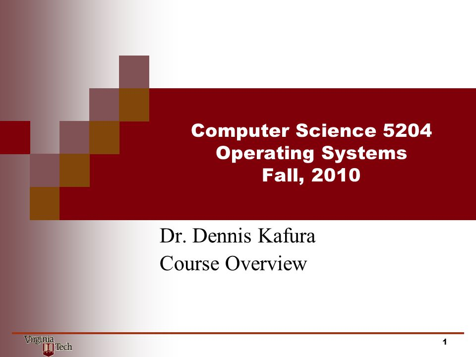 Computer Science 5204 Operating Systems Fall, 2010 Dr. Dennis Kafura Course Overview 1