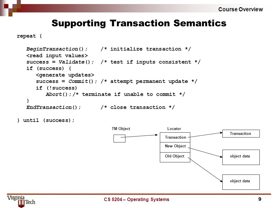 Course Overview CS 5204 – Operating Systems9 Supporting Transaction Semantics repeat { BeginTransaction(); /* initialize transaction */ success = Validate(); /* test if inputs consistent */ if (success) { success = Commit(); /* attempt permanent update */ if (!success) Abort();/* terminate if unable to commit */ } EndTransaction(); /* close transaction */ } until (success); TM Object Transaction New Object Old Object Locator Transaction object data