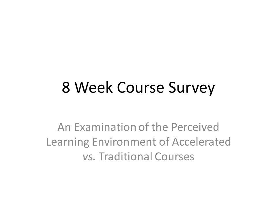 8 Week Course Survey An Examination of the Perceived Learning Environment of Accelerated vs. Traditional Courses