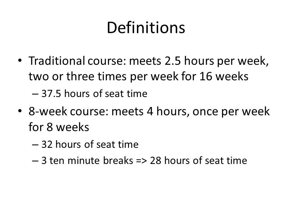 Definitions Traditional course: meets 2.5 hours per week, two or three times per week for 16 weeks – 37.5 hours of seat time 8-week course: meets 4 ho