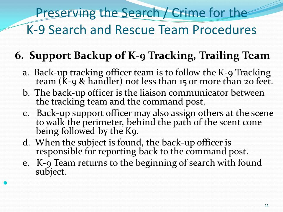 Preserving the Search / Crime for the K-9 Search and Rescue Team Procedures 6. Support Backup of K-9 Tracking, Trailing Team a. Back-up tracking offic
