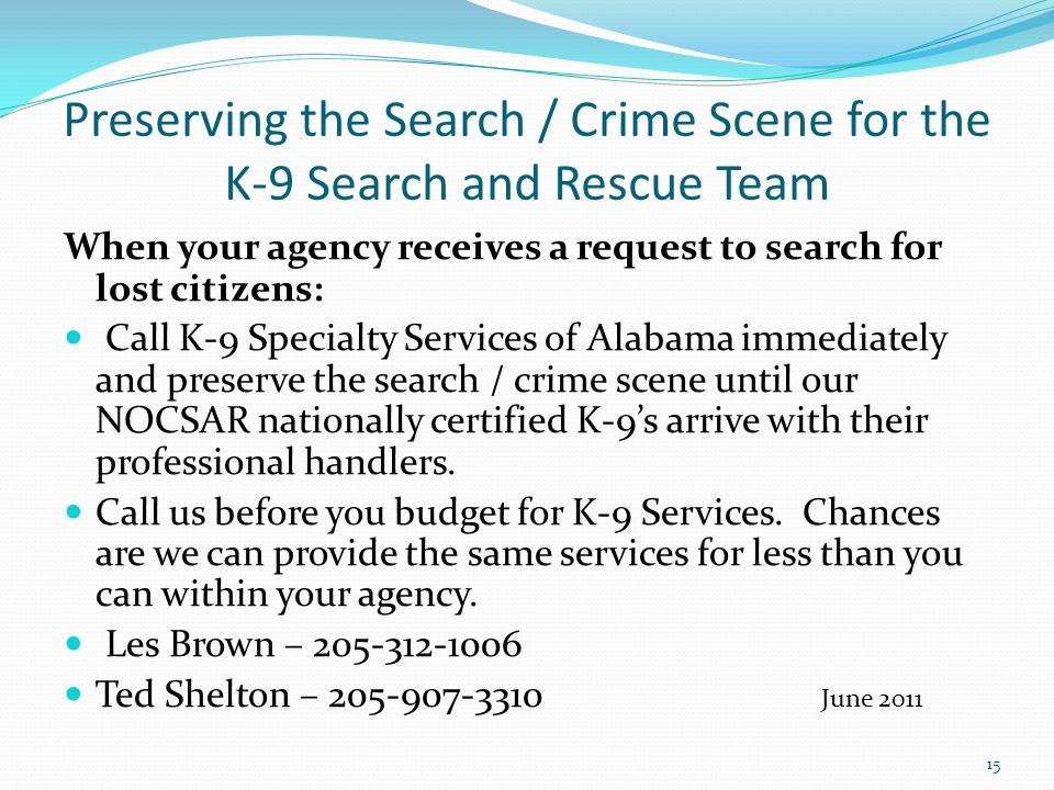 Preserving the Search / Crime Scene for the K-9 Search and Rescue Team When your agency receives a request to search for lost citizens: Call K-9 Speci
