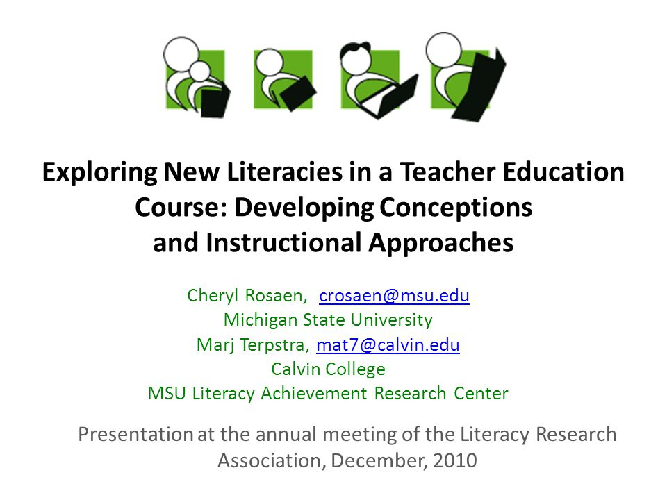 Exploring New Literacies in a Teacher Education Course: Developing Conceptions and Instructional Approaches Cheryl Rosaen, Michigan State University Marj Terpstra, Calvin College MSU Literacy Achievement Research Center Presentation at the annual meeting of the Literacy Research Association, December, 2010
