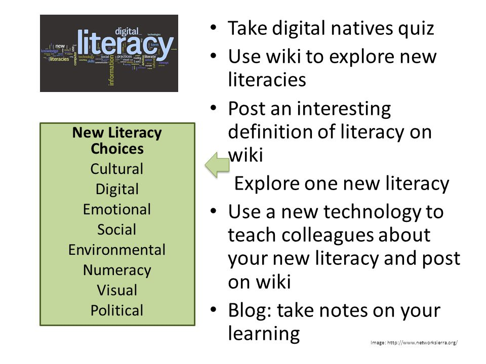 Take digital natives quiz Use wiki to explore new literacies Post an interesting definition of literacy on wiki Explore one new literacy Use a new technology to teach colleagues about your new literacy and post on wiki Blog: take notes on your learning New Literacy Choices Cultural Digital Emotional Social Environmental Numeracy Visual Political Image: http://www.networksierra.org/