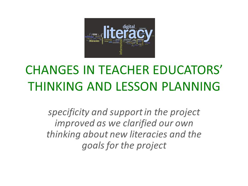 CHANGES IN TEACHER EDUCATORS THINKING AND LESSON PLANNING specificity and support in the project improved as we clarified our own thinking about new literacies and the goals for the project