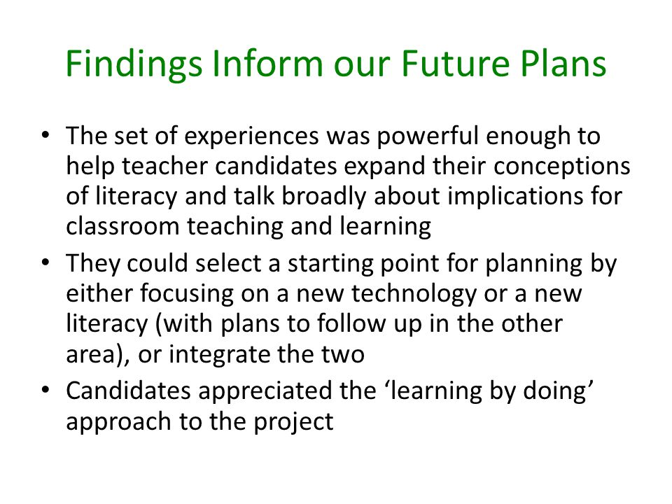 Findings Inform our Future Plans The set of experiences was powerful enough to help teacher candidates expand their conceptions of literacy and talk broadly about implications for classroom teaching and learning They could select a starting point for planning by either focusing on a new technology or a new literacy (with plans to follow up in the other area), or integrate the two Candidates appreciated the learning by doing approach to the project