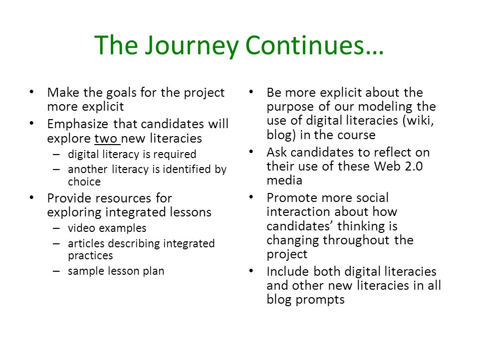 The Journey Continues… Make the goals for the project more explicit Emphasize that candidates will explore two new literacies – digital literacy is re