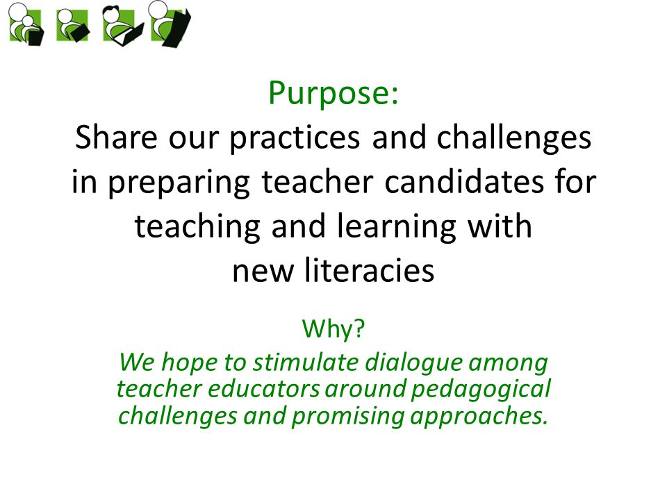 Purpose: Share our practices and challenges in preparing teacher candidates for teaching and learning with new literacies Why.