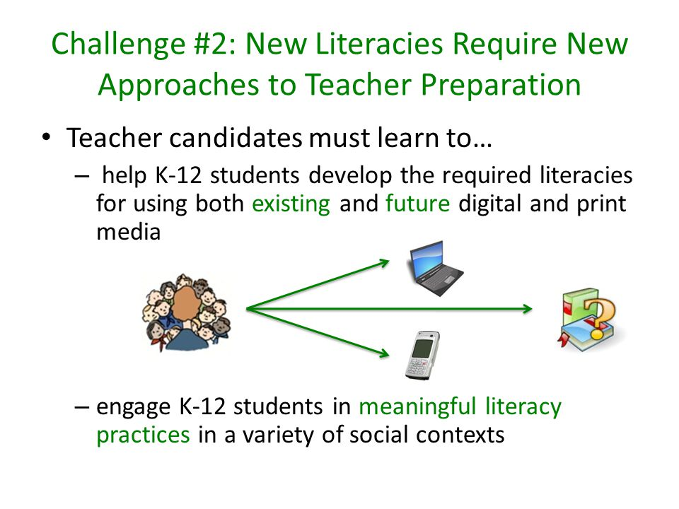 Challenge #2: New Literacies Require New Approaches to Teacher Preparation Teacher candidates must learn to… – help K-12 students develop the required