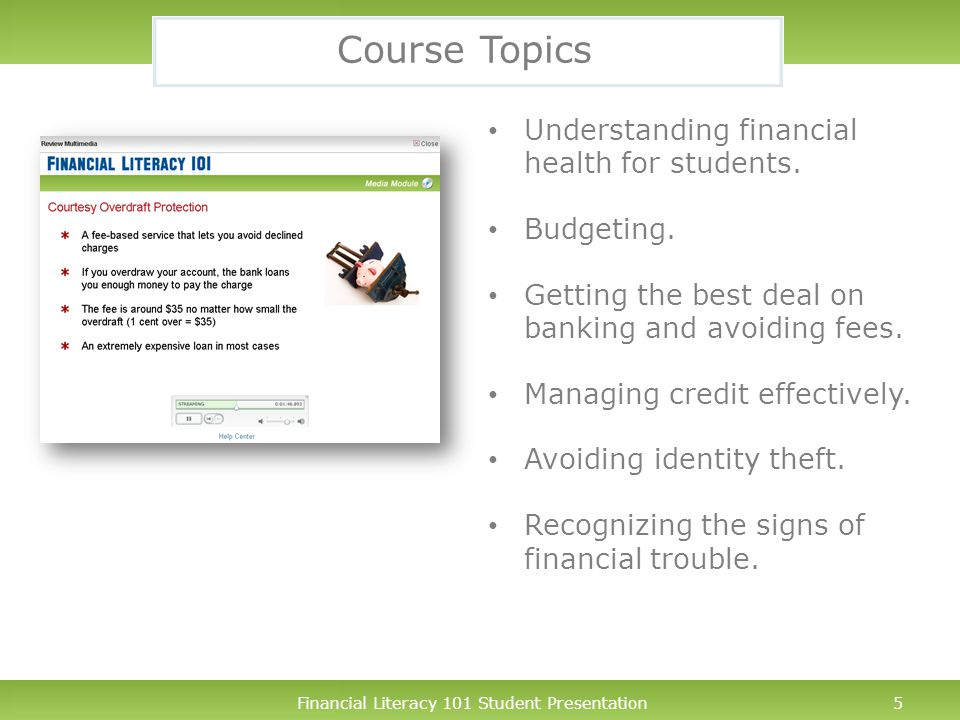 Financial Literacy 101 Student Presentation6 In Approximately 90 Minutes… If you participate fully in the course, you will: – Learn the basic concepts any student should know while in college (whether your are financially independent or dependent on your parents for support).