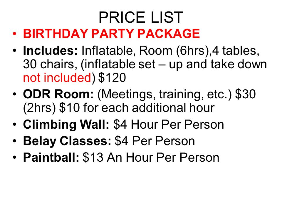 PRICE LIST BIRTHDAY PARTY PACKAGE Includes: Inflatable, Room (6hrs),4 tables, 30 chairs, (inflatable set – up and take down not included) $120 ODR Room: (Meetings, training, etc.) $30 (2hrs) $10 for each additional hour Climbing Wall: $4 Hour Per Person Belay Classes: $4 Per Person Paintball: $13 An Hour Per Person