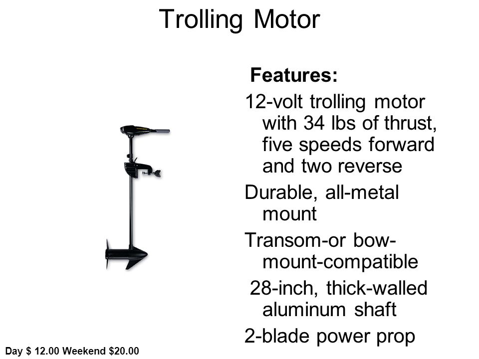 Trolling Motor Features: 12-volt trolling motor with 34 lbs of thrust, five speeds forward and two reverse Durable, all-metal mount Transom-or bow- mount-compatible 28-inch, thick-walled aluminum shaft 2-blade power prop Day $ Weekend $20.00