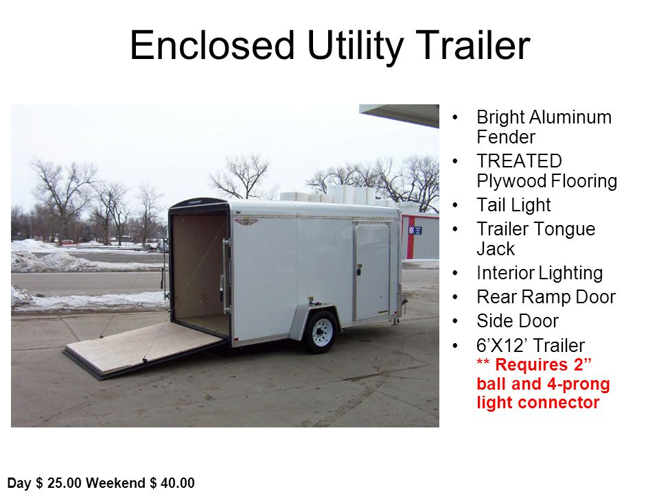 Enclosed Utility Trailer Bright Aluminum Fender TREATED Plywood Flooring Tail Light Trailer Tongue Jack Interior Lighting Rear Ramp Door Side Door 6X12 Trailer ** Requires 2 ball and 4-prong light connector Day $ Weekend $ 40.00