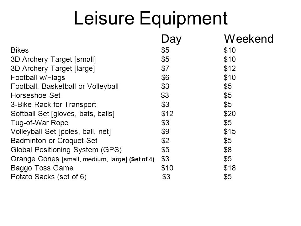 Leisure Equipment Day Weekend Bikes $5 $10 3D Archery Target [small] $5 $10 3D Archery Target [large] $7 $12 Football w/Flags $6 $10 Football, Basketball or Volleyball $3 $5 Horseshoe Set $3 $5 3-Bike Rack for Transport $3 $5 Softball Set [gloves, bats, balls] $12 $20 Tug-of-War Rope $3 $5 Volleyball Set [poles, ball, net] $9 $15 Badminton or Croquet Set $2 $5 Global Positioning System (GPS) $5 $8 Orange Cones [small, medium, large] (Set of 4) $3 $5 Baggo Toss Game $10 $18 Potato Sacks (set of 6) $3 $5