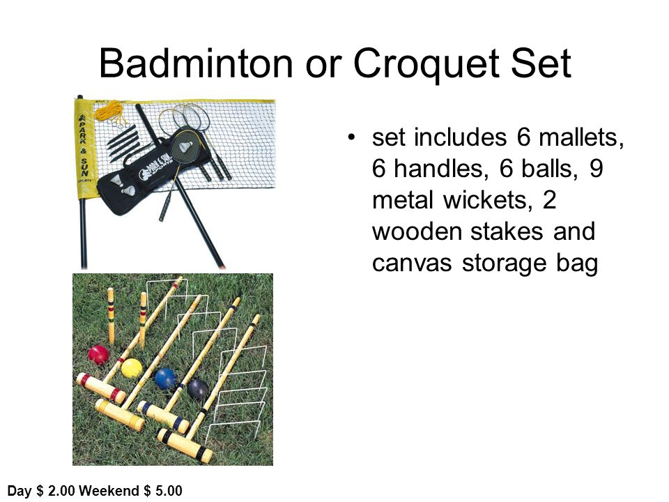 Badminton or Croquet Set set includes 6 mallets, 6 handles, 6 balls, 9 metal wickets, 2 wooden stakes and canvas storage bag Day $ 2.00 Weekend $ 5.00
