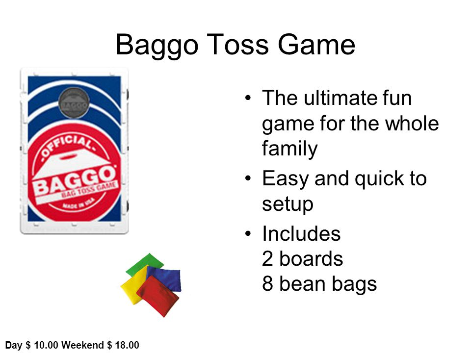 Baggo Toss Game The ultimate fun game for the whole family Easy and quick to setup Includes 2 boards 8 bean bags Day $ Weekend $ 18.00