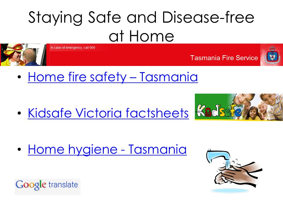 Staying Safe and Disease-free at Home Home fire safety – Tasmania Kidsafe Victoria factsheets Home hygiene - Tasmania
