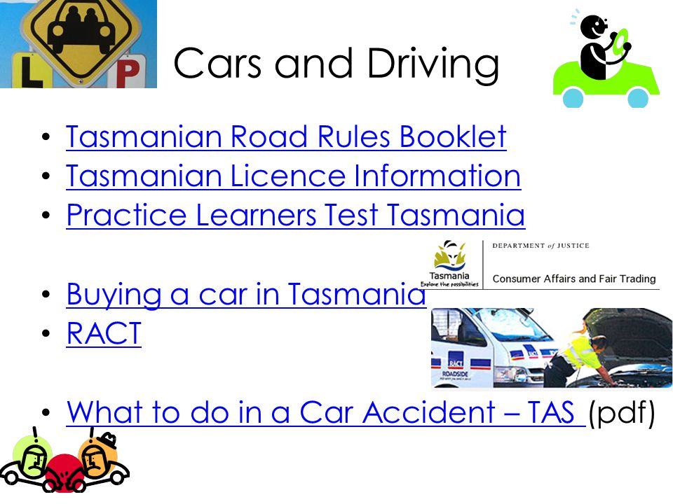 Cars and Driving Tasmanian Road Rules Booklet Tasmanian Licence Information Practice Learners Test Tasmania Buying a car in Tasmania RACT What to do in a Car Accident – TAS (pdf) What to do in a Car Accident – TAS