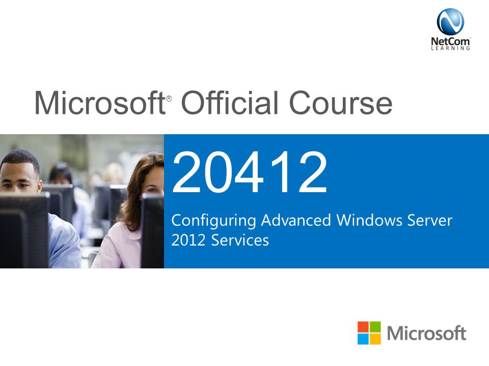 Microsoft ® Official Course 20412 Configuring Advanced Windows Server 2012 Services