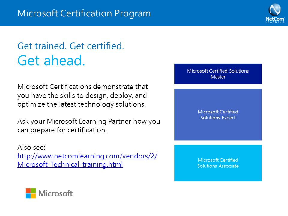 Microsoft Certification Program Get trained. Get certified. Get ahead. Microsoft Certifications demonstrate that you have the skills to design, deploy