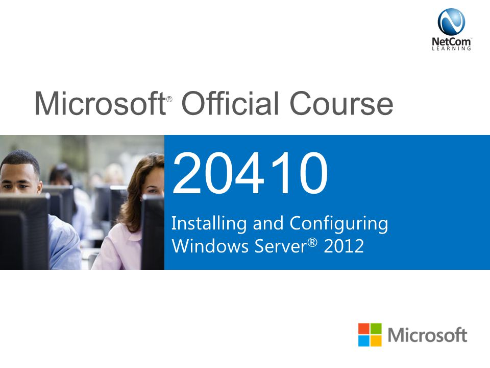 Microsoft ® Official Course 20410 Installing and Configuring Windows Server ® 2012