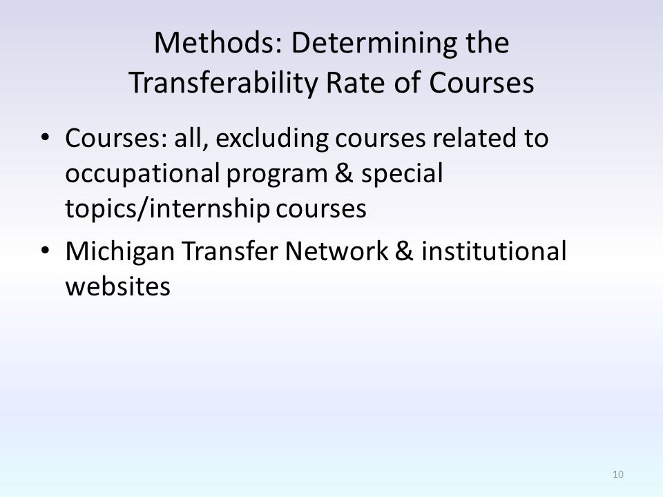 Methods: Determining the Transferability Rate of Courses Courses: all, excluding courses related to occupational program & special topics/internship courses Michigan Transfer Network & institutional websites 10