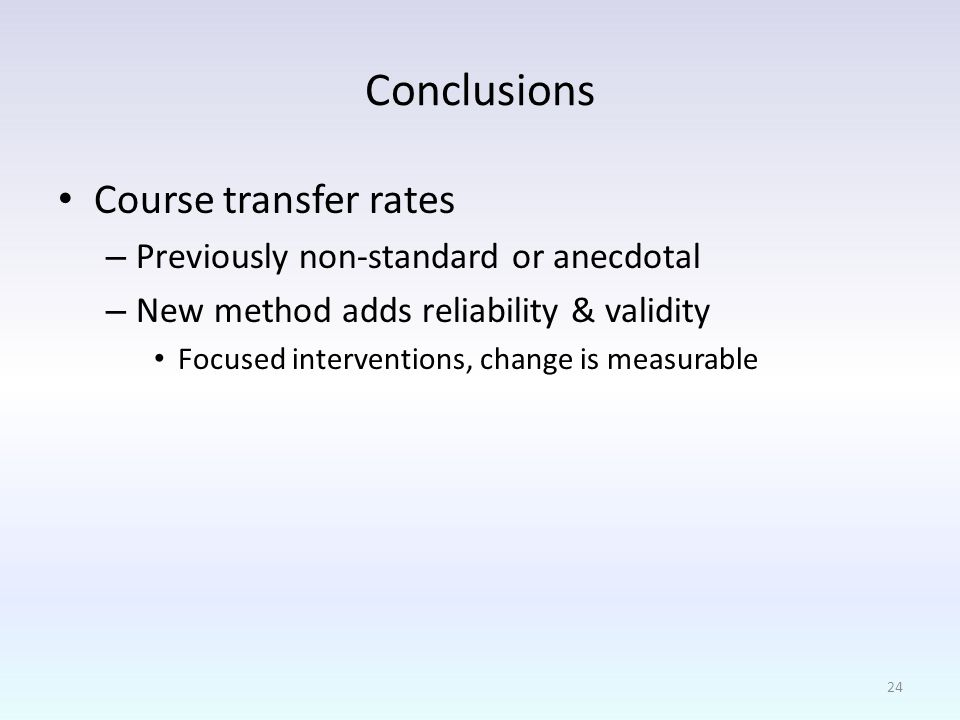 Conclusions Course transfer rates – Previously non-standard or anecdotal – New method adds reliability & validity Focused interventions, change is measurable 24