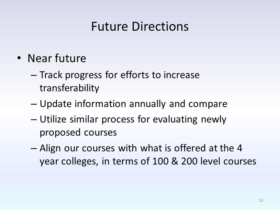 Future Directions Near future – Track progress for efforts to increase transferability – Update information annually and compare – Utilize similar process for evaluating newly proposed courses – Align our courses with what is offered at the 4 year colleges, in terms of 100 & 200 level courses 26