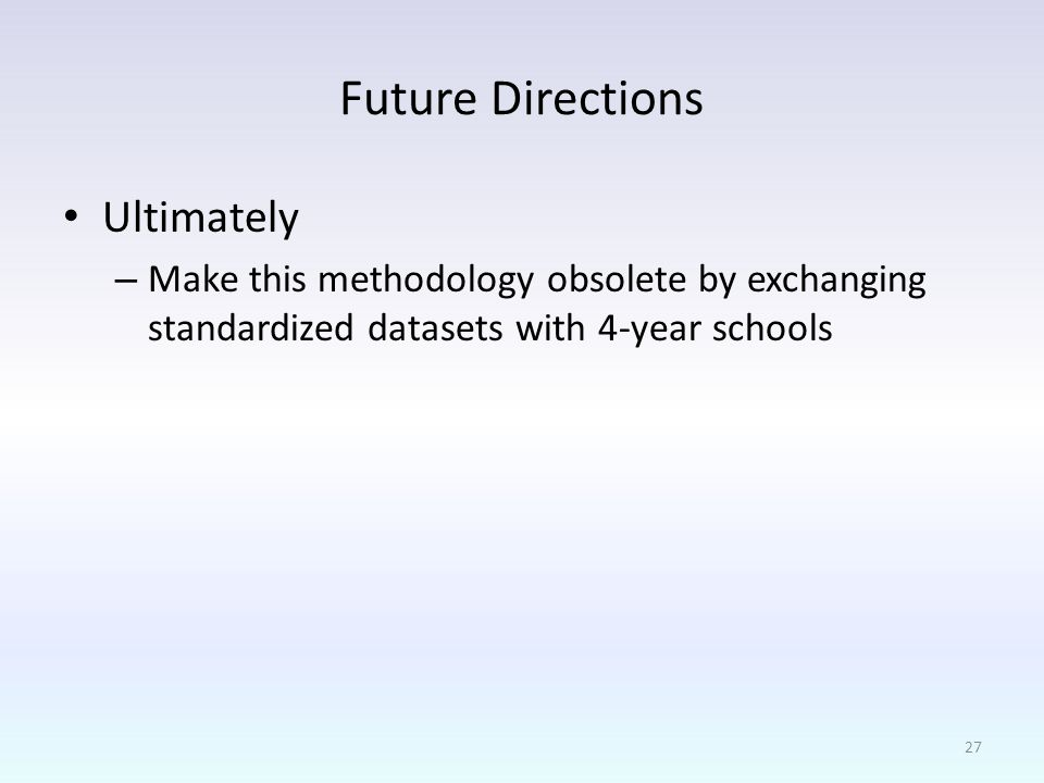 Future Directions Ultimately – Make this methodology obsolete by exchanging standardized datasets with 4-year schools 27