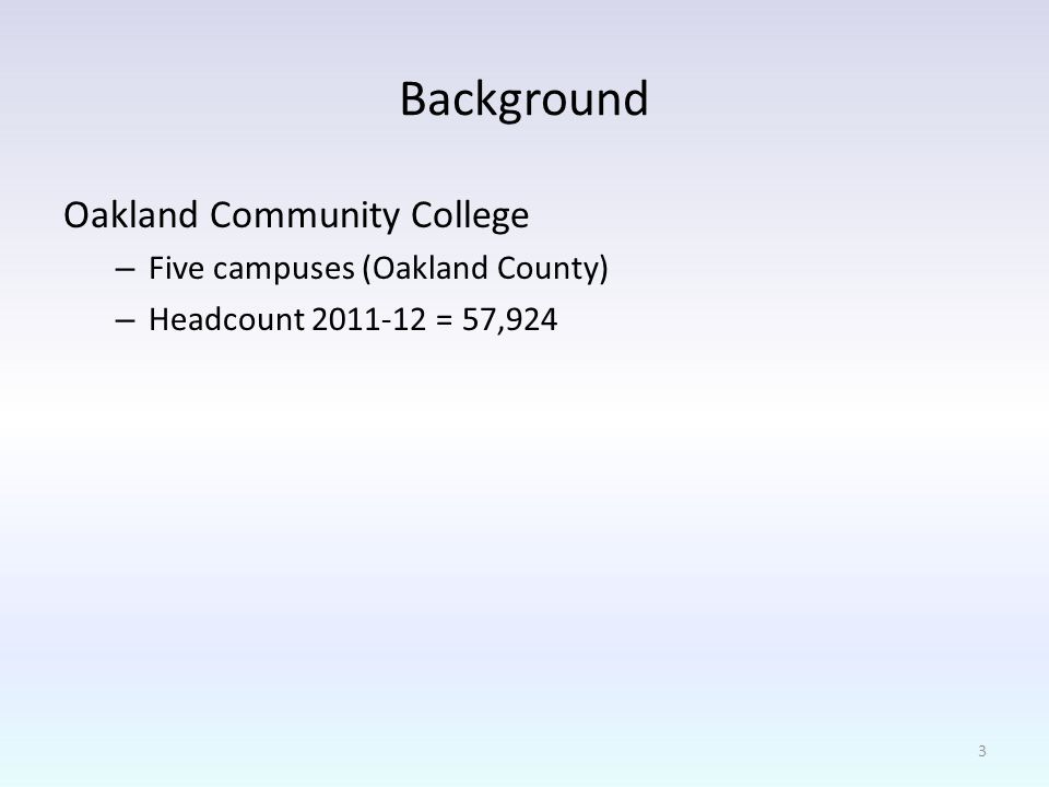 Background Oakland Community College – Five campuses (Oakland County) – Headcount 2011-12 = 57,924 3