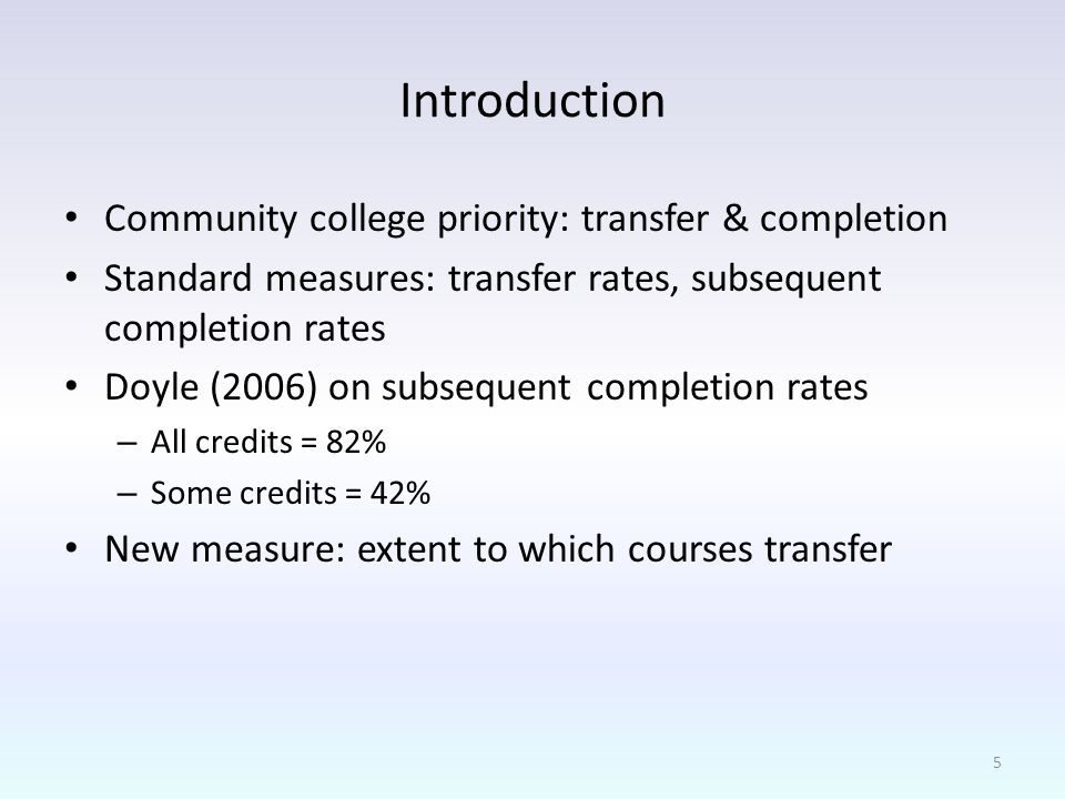 Introduction Community college priority: transfer & completion Standard measures: transfer rates, subsequent completion rates Doyle (2006) on subsequent completion rates – All credits = 82% – Some credits = 42% New measure: extent to which courses transfer 5