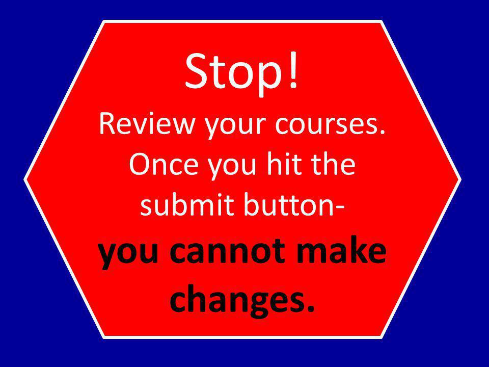 Stop! Review your courses. Once you hit the submit button- you cannot make changes.