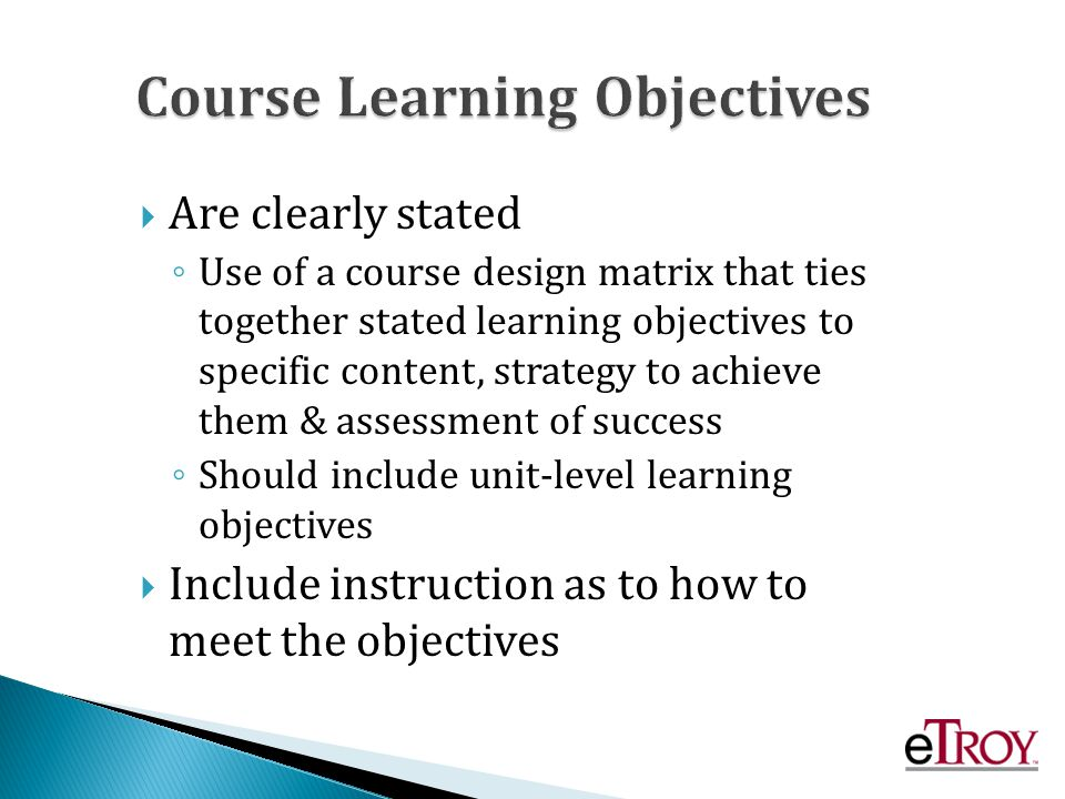 Are clearly stated Use of a course design matrix that ties together stated learning objectives to specific content, strategy to achieve them & assessment of success Should include unit-level learning objectives Include instruction as to how to meet the objectives