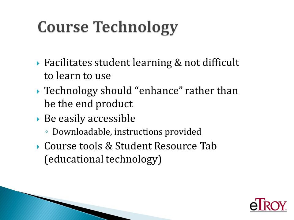 Facilitates student learning & not difficult to learn to use Technology should enhance rather than be the end product Be easily accessible Downloadable, instructions provided Course tools & Student Resource Tab (educational technology)