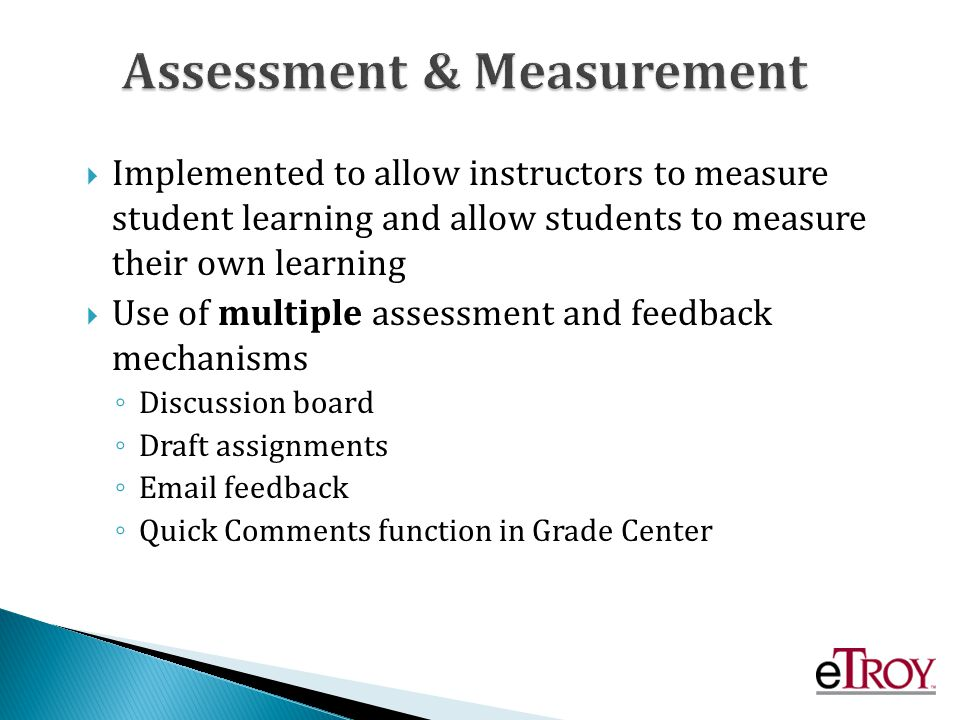 Implemented to allow instructors to measure student learning and allow students to measure their own learning Use of multiple assessment and feedback mechanisms Discussion board Draft assignments Email feedback Quick Comments function in Grade Center