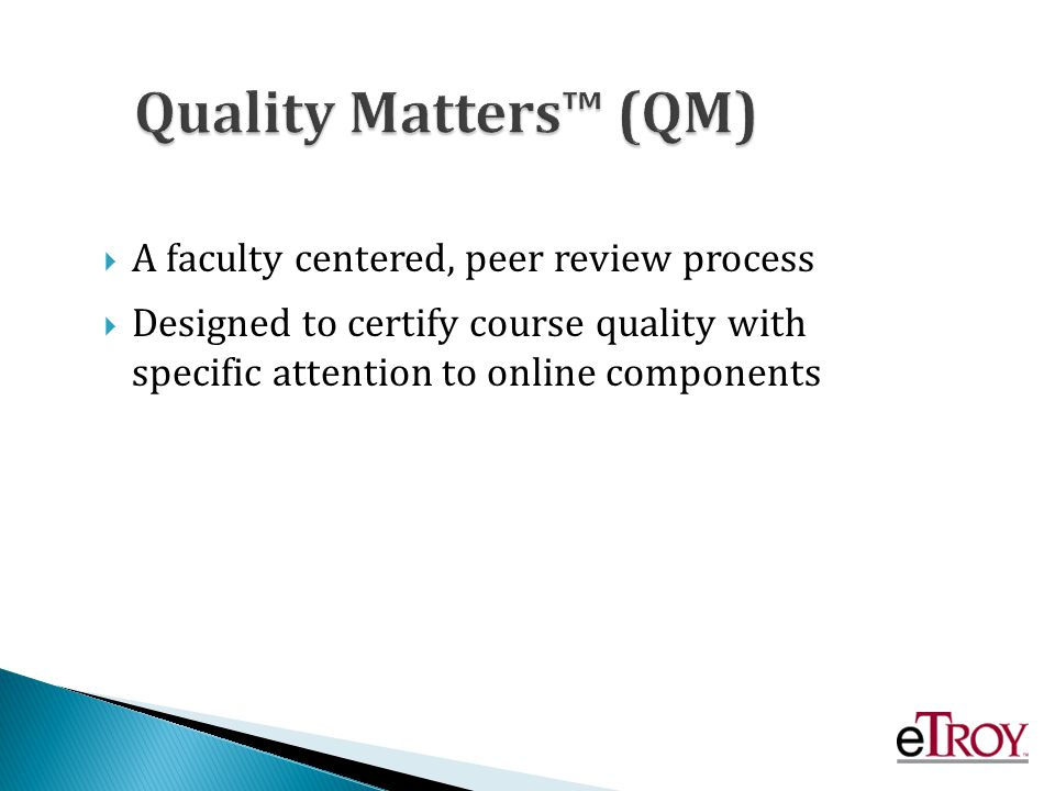 A faculty centered, peer review process Designed to certify course quality with specific attention to online components