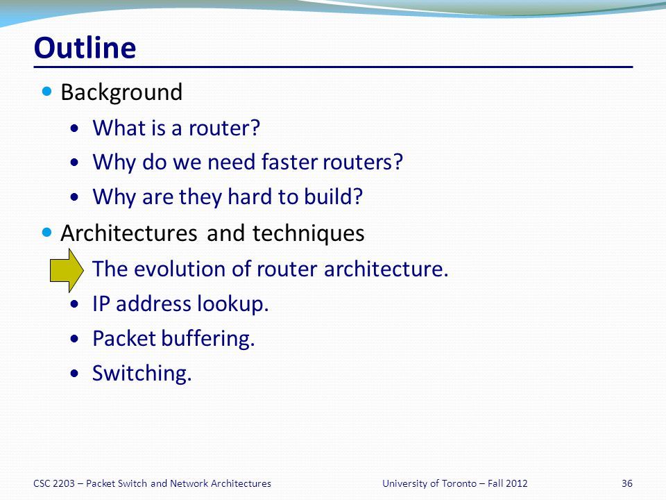 CSC 2203 – Packet Switch and Network Architectures36University of Toronto – Fall 2012 Outline Background What is a router.
