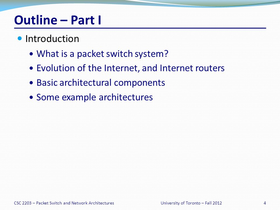 CSC 2203 – Packet Switch and Network Architectures35University of Toronto – Fall 2012 Router Performance Exceeds Moores Law Growth in capacity of commercial routers: Capacity 1992 ~ 2Gb/s Capacity 1995 ~ 10Gb/s Capacity 1998 ~ 40Gb/s Capacity 2001 ~ 160Gb/s Capacity 2003 ~ 640Gb/s Capacity 2007 ~ 4Tb/s Capacity 2010 ~ 16Tb/s Average growth rate: 2x / 18 months.