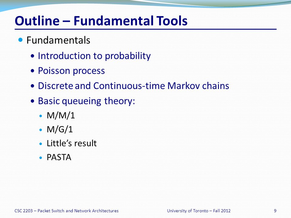 CSC 2203 – Packet Switch and Network Architectures9University of Toronto – Fall 2012 Outline – Fundamental Tools Fundamentals Introduction to probability Poisson process Discrete and Continuous-time Markov chains Basic queueing theory: M/M/1 M/G/1 Littles result PASTA
