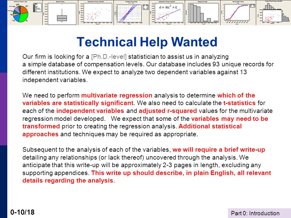 Part 0: Introduction 0-10/18 Technical Help Wanted Our firm is looking for a [Ph.D.-level] statistician to assist us in analyzing a simple database of compensation levels.
